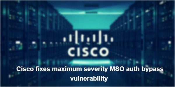 Cisco fixes maximum severity MSO auth bypass vulnerability