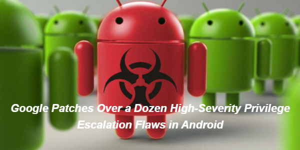 Google Patches Over a Dozen High-Severity Privilege Escalation Flaws in Android